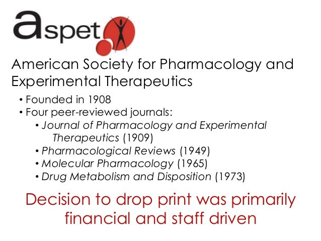 American Society for Pharmacology and Experimental Therapeutics • Founded in 1908 • Four peer-reviewed journals: • Journal...
