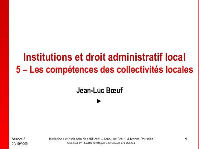 Institutions et droit administratif local 5 – Les compétences des collectivités locales Jean-Luc Bœuf   Séance 5 20/10/20...