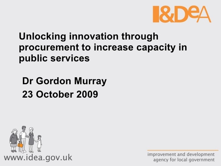 Unlocking innovation through procurement to increase capacity in public services Dr Gordon Murray 23 October 2009