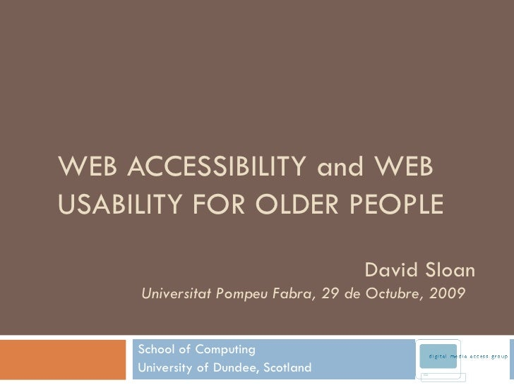 WEB ACCESSIBILITY and WEB USABILITY FOR OLDER PEOPLE School of Computing University of Dundee, Scotland David Sloan Univer...