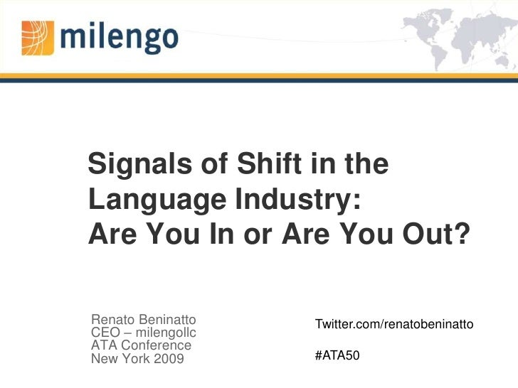 Signals of Shift in the Language Industry: Are You In or Are You Out? <br />Renato Beninatto<br />CEO – milengollc<br />AT...