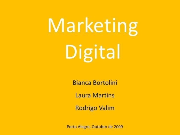Marketing Digital<br />Bianca Bortolini<br />Laura Martins<br />Rodrigo Valim<br />Porto Alegre, Outubro de 2009<br />