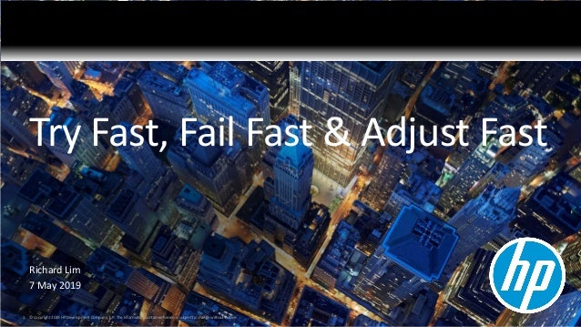 Try Fast, Fail Fast & Adjust Fast Richard Lim 7 May 2019 1 © Copyright 2019 HP Development Company, L.P. The information c...