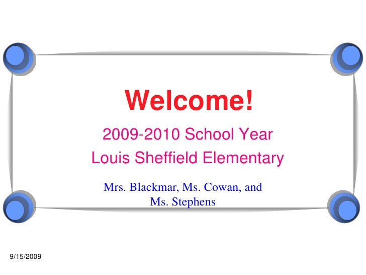 9/10/2009<br />Welcome!<br />2009-2010 School Year<br />Louis Sheffield Elementary<br />Mrs. Blackmar, Ms. Cowan, and Ms. ...