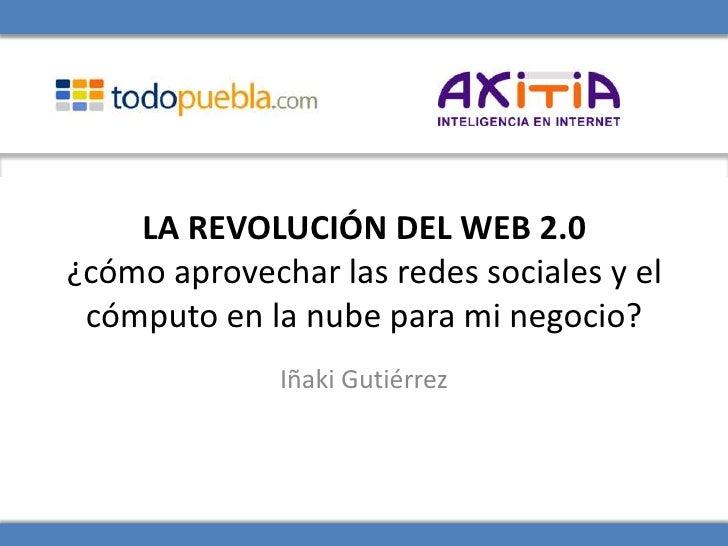 LA REVOLUCIÓN DEL WEB 2.0 ¿cómo aprovechar las redes sociales y el  cómputo en la nube para mi negocio?               Iñak...