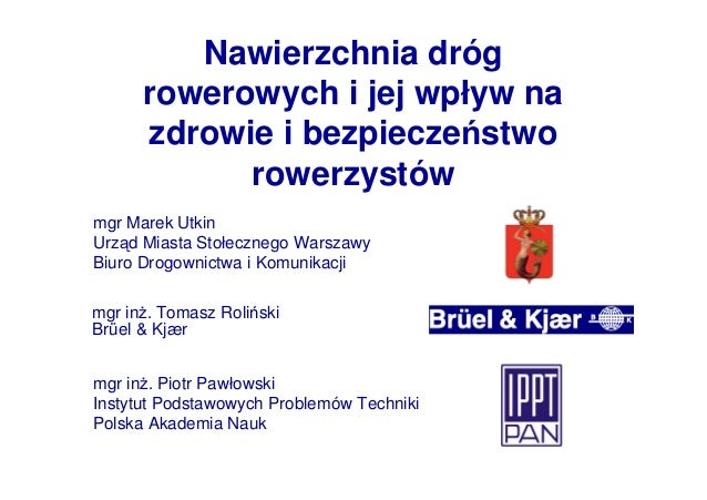 Nawierzchnia dróg rowerowych i jej wpływ na zdrowie i bezpieczeństwo rowerzystów mgr inŜ. Tomasz Roliński Brüel & Kjær mgr...