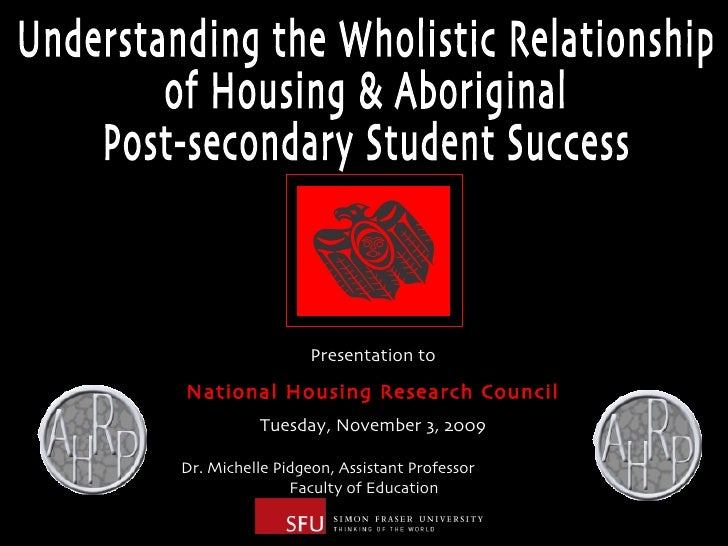 Understanding the Wholistic Relationship  of Housing & Aboriginal  Post-secondary Student Success Dr. Michelle Pidgeon, As...