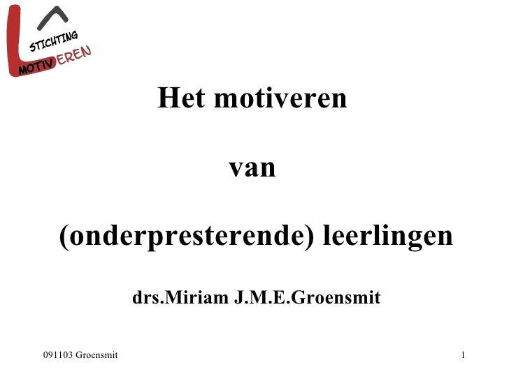 Het motiveren  van  (onderpresterende) leerlingen drs.Miriam J.M.E.Groensmit