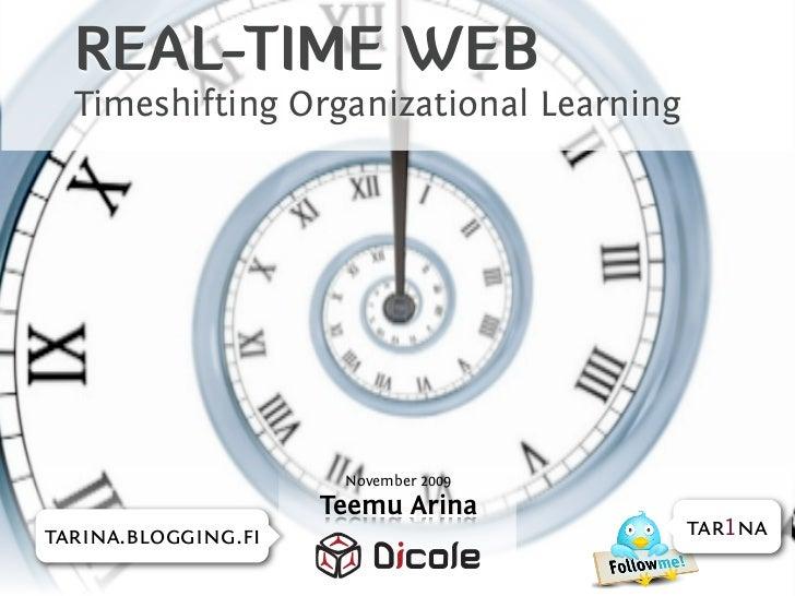 REAL-TIME WEB   Timeshifting Organizational Learning                          November 2009                     Teemu Arin...