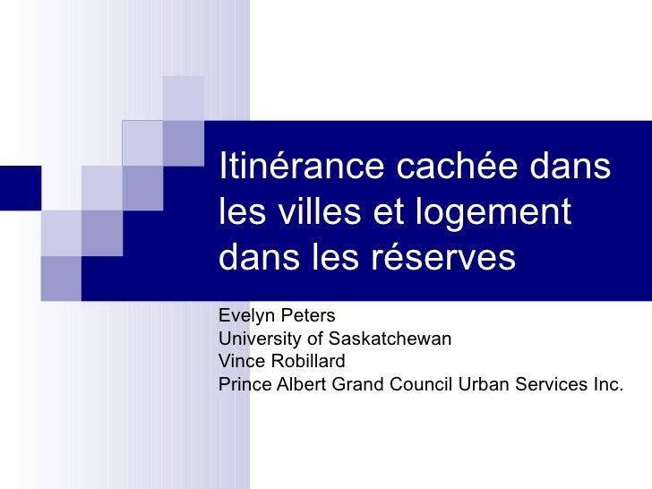 Itinérance cachée dans les villes et logement dans les réserves Evelyn Peters University of Saskatchewan Vince Robillard P...
