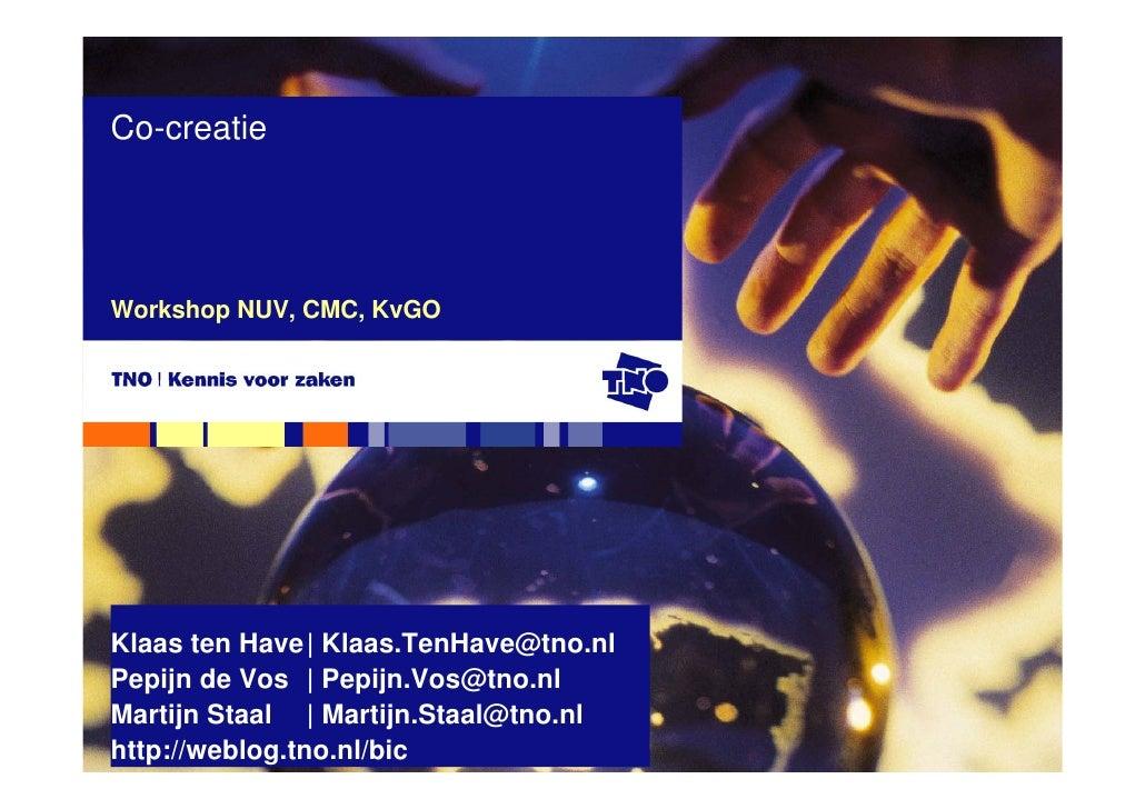 Co-creatie     Workshop NUV, CMC, KvGO     Klaas ten Have| Klaas.TenHave@tno.nl Pepijn de Vos | Pepijn.Vos@tno.nl Martijn ...