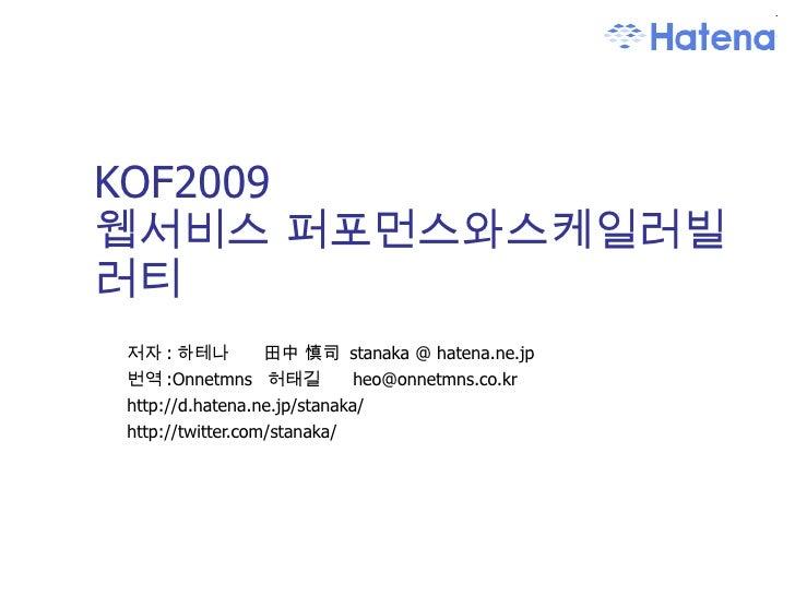 KOF2009 웹서비스 퍼포먼스와스케일러빌러티 저자 : 하테나   田中 慎司  stanaka @ hatena.ne.jp 번역 :Onnetmns  허태길  heo@onnetmns.co.kr  http://d.hatena....