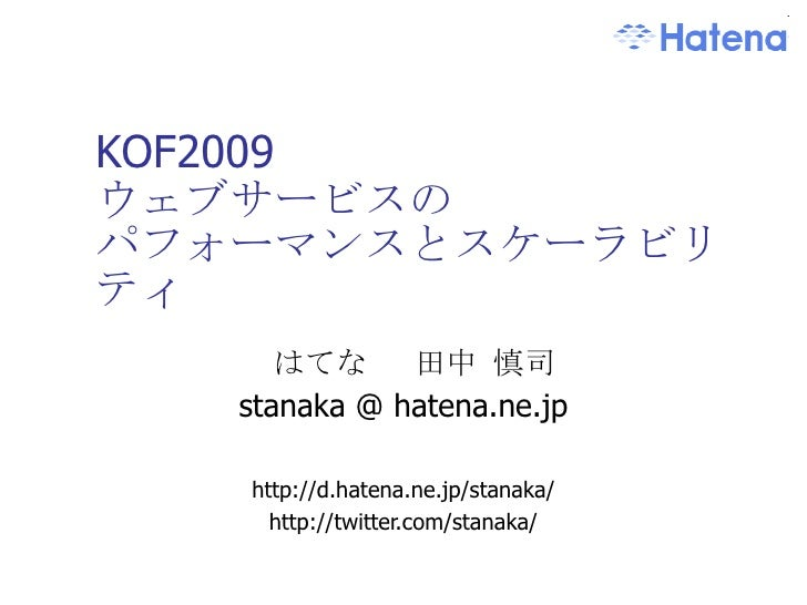 KOF2009 ウェブサービスの パフォーマンスとスケーラビリティ はてな  田中 慎司 stanaka @ hatena.ne.jp http://d.hatena.ne.jp/stanaka/ http://twitter.com/stan...