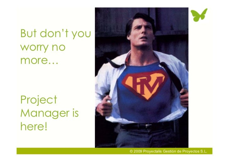 But don't you worry no more…   Project Manager is here!                  © 2009 Proyectalis Gestión de Proyectos S.L.