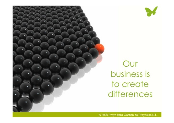 Our       business is        to create       differences  © 2009 Proyectalis Gestión de Proyectos S.L.