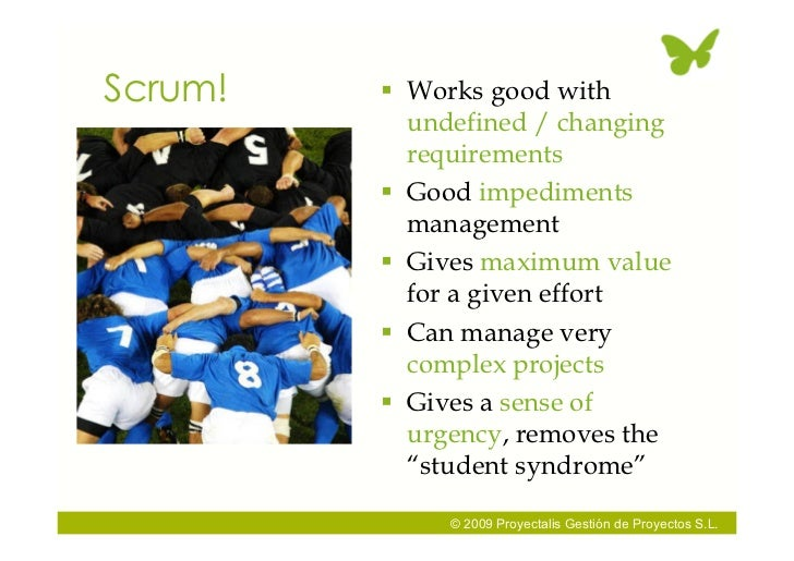 Scrum!    Works good with            undefined / changing            requirements           Good impediments            ...