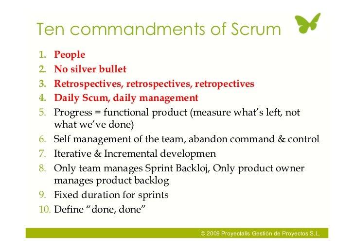 Ten commandments of Scrum 1.  People 2.  No silver bullet 3.  Retrospectives, retrospectives, retropectives 4.  Daily Scum...