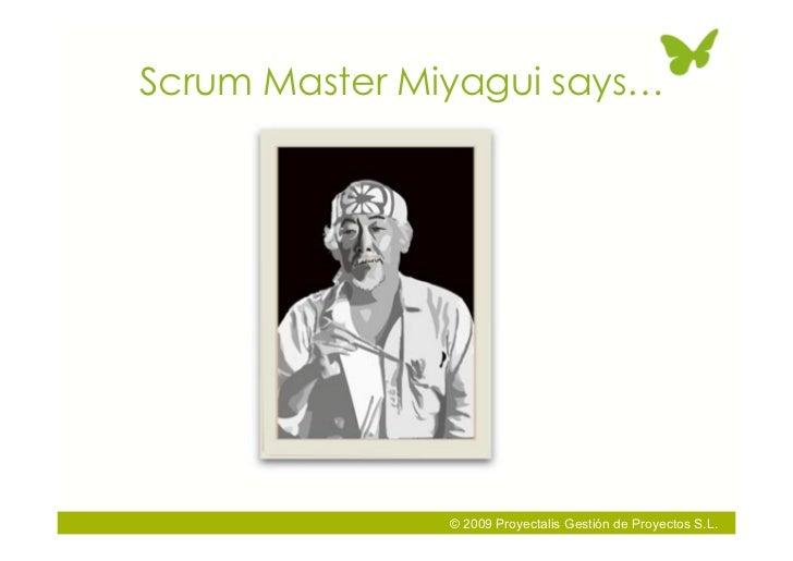 Scrum Master Miyagui says…                    © 2009 Proyectalis Gestión de Proyectos S.L.