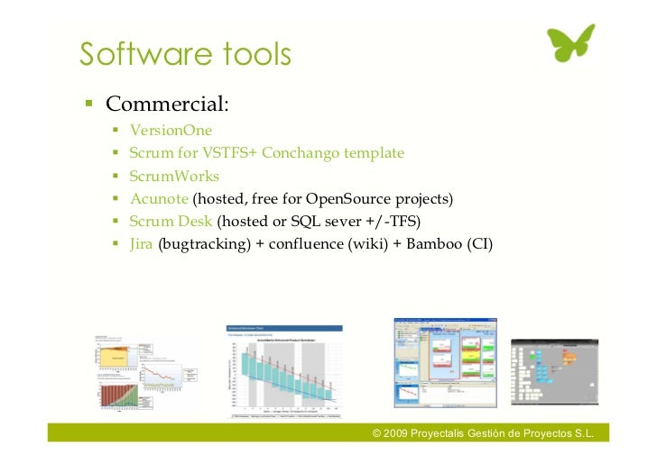 Software tools  Commercial:      VersionOne      Scrum for VSTFS+ Conchango template      ScrumWorks      Acunote (ho...