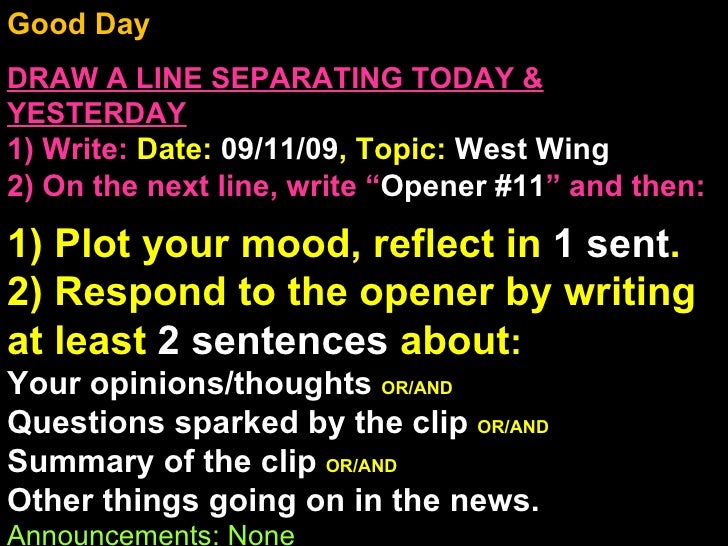 Good Day  DRAW A LINE SEPARATING TODAY & YESTERDAY 1) Write:   Date:  09/11/09 , Topic:  West Wing  2) On the next line, w...