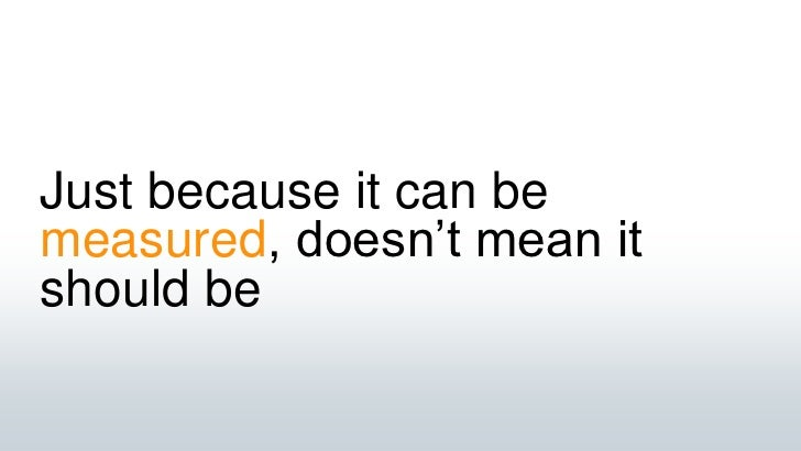 Just because it can be measured, doesn't mean it should be<br />