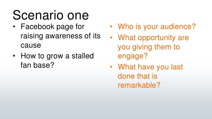 Scenario one<br />Facebook page for raising awareness of its cause<br />How to grow a stalled fan base?<br />Who is your a...
