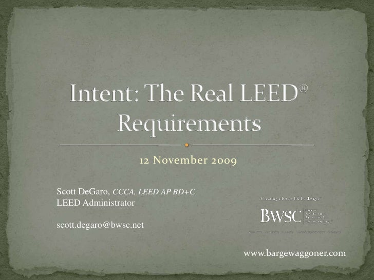12 November 2009<br />Intent: The Real LEED® Requirements<br />Scott DeGaro, CCCA, LEED AP BD+C<br />LEED Administrator<br...