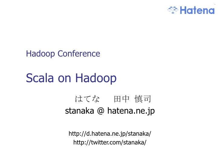 Hadoop Conference Scala on Hadoop はてな  田中 慎司 stanaka @ hatena.ne.jp http://d.hatena.ne.jp/stanaka/ http://twitter.com/stan...