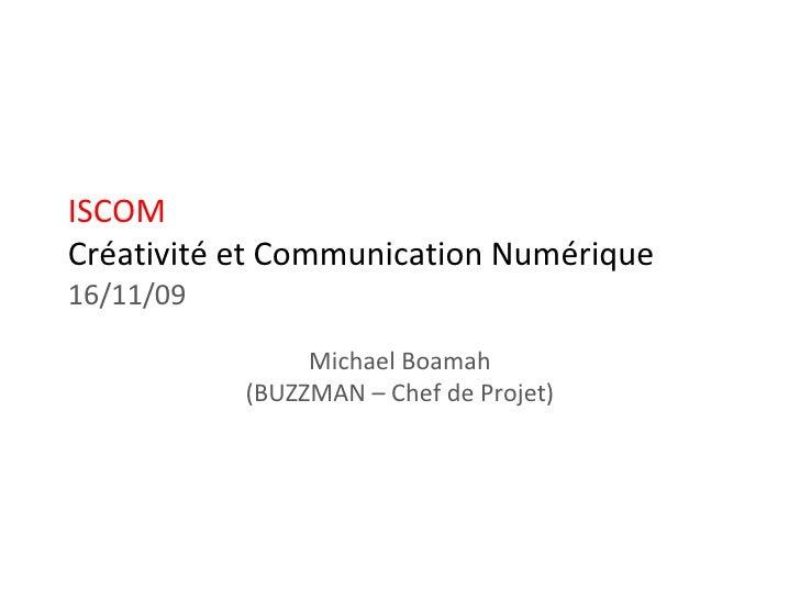 ISCOM Créativité et Communication Numérique 16/11/09 Michael Boamah (BUZZMAN – Chef de Projet)