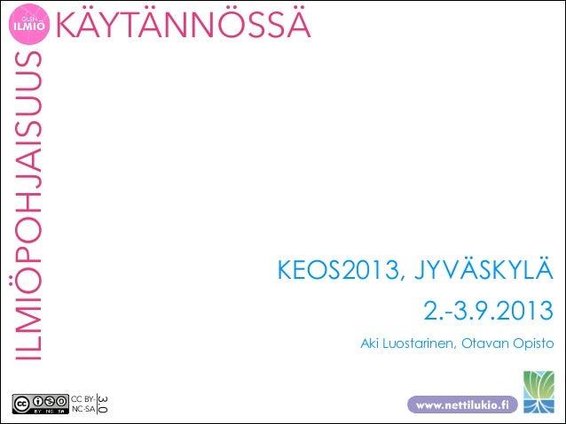 ILMIÖPOHJAISUUS  KÄYTÄNNÖSSÄ  KEOS2013, JYVÄSKYLÄ 2.-3.9.2013 Aki Luostarinen, Otavan Opisto  3.0  CC BYNC-SA
