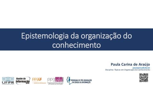 Paula Carina de Araújo paulacarina@ufpr.br Disciplina: Tópicos em Organização do Conhecimento Epistemologia da organização...