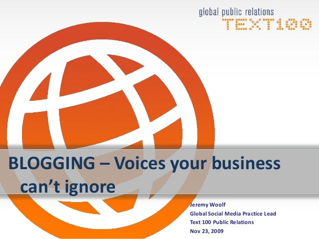 BLOGGING – Voices your business can't ignore Jeremy Woolf Global Social Media Practice Lead Text 100 Public Relations Nov ...