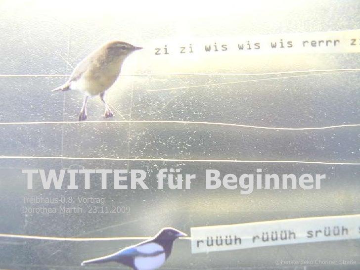 TWITTER für Beginner<br />Treibhaus 0.8. Vortrag <br />Dorothea Martin. 23.11.2009<br />1<br />©Fensterdeko Choriner Straß...