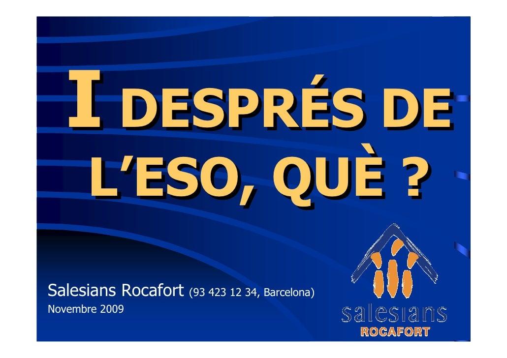 I DESPRÉS DE       L'ESO, QUÈ ? Salesians Rocafort   (93 423 12 34, Barcelona) Novembre 2009