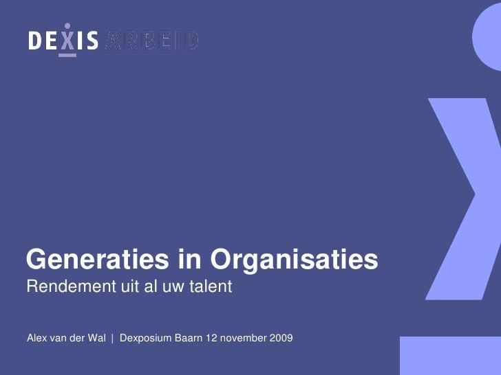 Generaties in Organisaties Rendement uit al uw talent  Alex van der Wal | Dexposium Baarn 12 november 2009