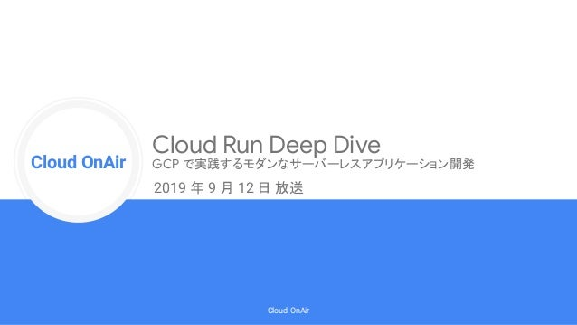 Cloud Onr Cloud OnAir Cloud OnAir Cloud Run Deep Dive GCP で実践するモダンなサーバーレスアプリケーション開発 2019 年 9 月 12 日 放送