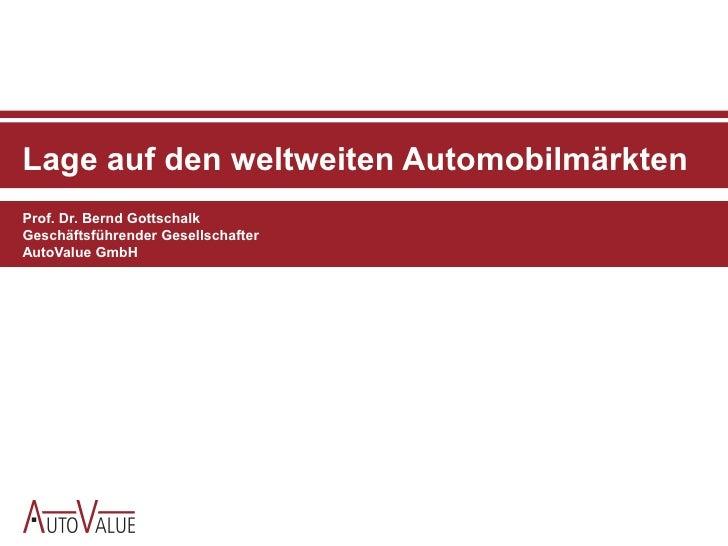 Lage auf den weltweiten Automobilmärkten Prof. Dr. Bernd Gottschalk Geschäftsführender Gesellschafter AutoValue GmbH