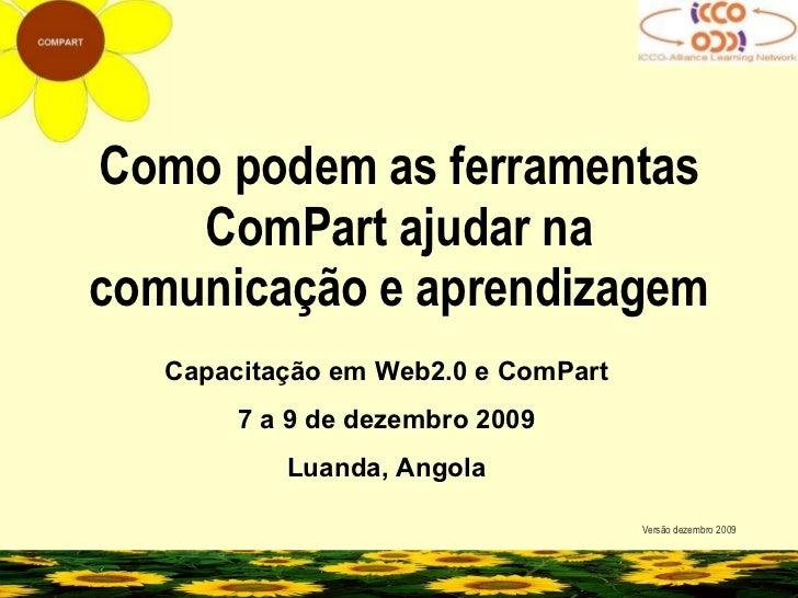 Como podem as ferramentas ComPart ajudar na comunicação e aprendizagem Versão dezembro 2009 Capacitação em Web2.0 e ComPar...