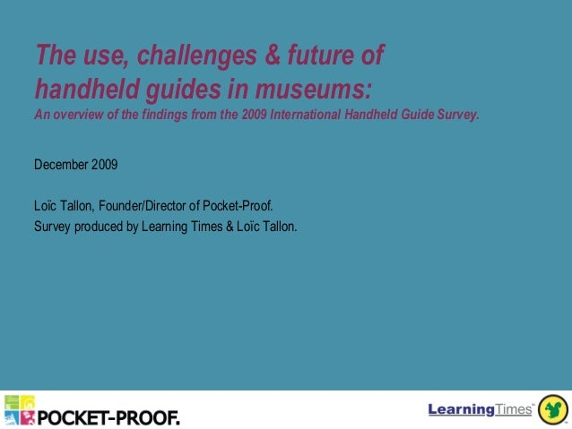 The use, challenges & future ofhandheld guides in museums:An overview of the findings from the 2009 International Handheld...