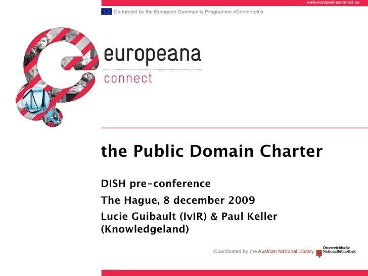 www.europeanaconnect.eu     the Public Domain Charter DISH pre-conference The Hague, 8 december 2009 Lucie Guibault (IvIR)...