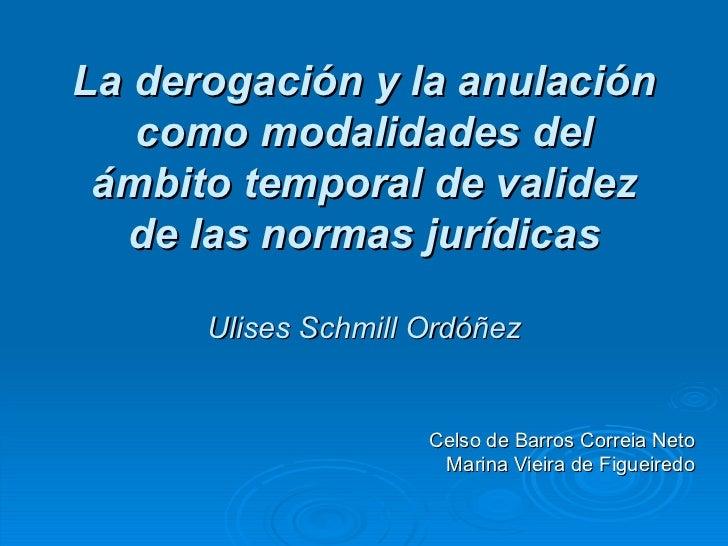 La derogación y la anulación como modalidades del ámbito temporal de validez de las normas jurídicas Ulises Schmill Ordóñe...