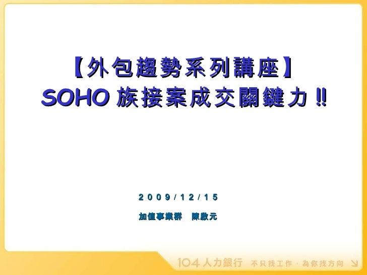 【外包趨勢系列講座】 SOHO 族接案成交關鍵力 !!      2009 / 12 / 15 加值事業群 陳啟元