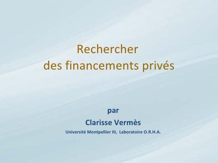 Rechercher  des financements privés par Clarisse Vermès Université Montpellier III,  Laboratoire O.R.H.A.