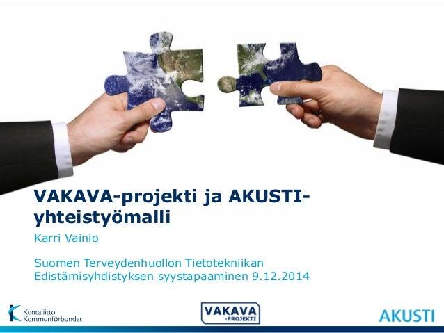 VAKAVA-projekti ja AKUSTI-yhteistyömalli  Suomen Terveydenhuollon Tietotekniikan  Edistämisyhdistyksen syystapaaminen 9.12...