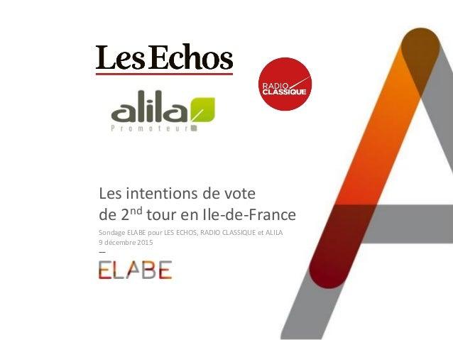Les intentions de vote de 2nd tour en Ile-de-France Sondage ELABE pour LES ECHOS, RADIO CLASSIQUE et ALILA 9 décembre 2015