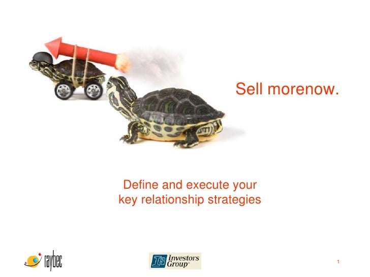 Sell morenow.      Define and execute your key relationship strategies                                      1