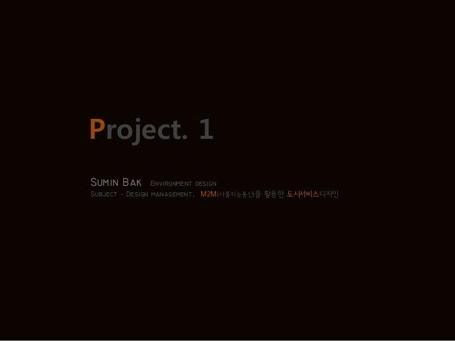 Project. 1 Sumin Bak Environment design Subject - Design management, M2M(사물지능통신)을 활용한 도시서비스디자인