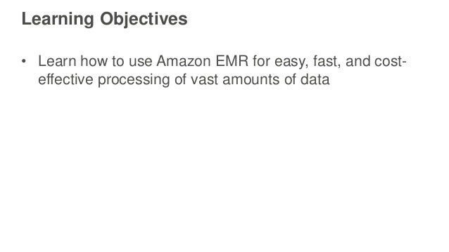 Learning Objectives • Learn how to use Amazon EMR for easy, fast, and cost- effective processing of vast amounts of data