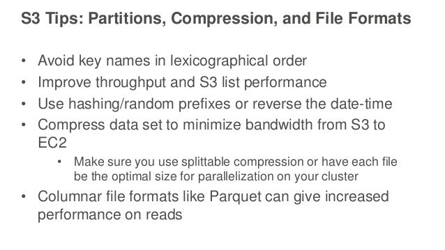 S3 Tips: Partitions, Compression, and File Formats • Avoid key names in lexicographical order • Improve throughput and S3 ...