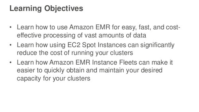Learning Objectives • Learn how to use Amazon EMR for easy, fast, and cost- effective processing of vast amounts of data •...